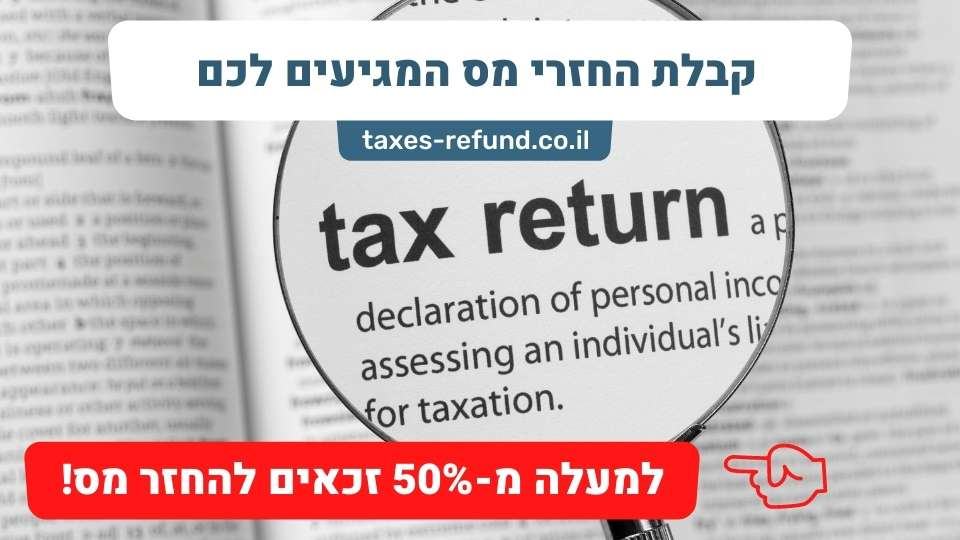 קבלת החזרי מס המגיעים לכם – המדריך המלא